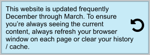 This website is updated frequently December through March. To ensure you're always seeing the current content, always refresh your browser window on each page or clear your history / cache.
